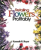 Retailing Flowers Profitably, Royer, Kenneth, 0966459806