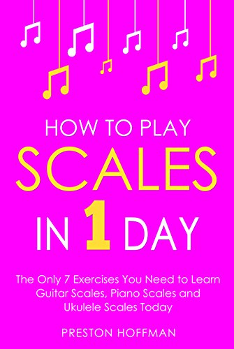 How to Play Scales: In 1 Day - The Only 7 Exercises You Need to Learn Guitar Scales, Piano Scales and Ukulele Scales Today (Music Best Seller Book 22) (English Edition)