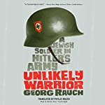 Unlikely Warrior: A Jewish Soldier in Hitler's Army | Georg Rauch