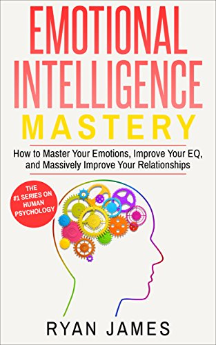 Eq Series - Emotional Intelligence: Mastery- How to Master Your Emotions, Improve Your EQ and Massively Improve Your Relationships (Emotional Intelligence Series Book 2)