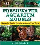 Freshwater Aquarium Models: Recipes for Creating Beautiful Aquariums That Thrive