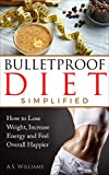 Bullet Proof Diet Simplified: How to Lose Weight, Increase Energy and Feel Overall Happier (End Food Cravings, Lose Up to A Pound A Day, Increase Energy and Focus, Lose Fat in Just 2 Weeks)