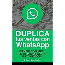Duplica tus ventas con WhatsApp: En MercadoLibre, en tu página web o en tu negocio (Spanish Edition)