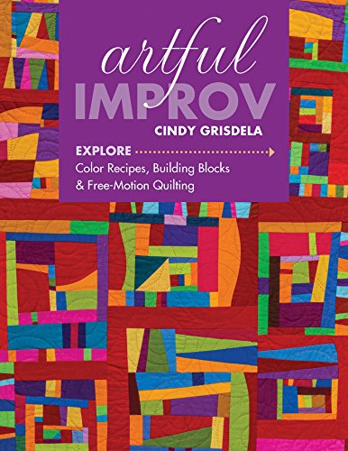 Artful Improv: Explore Color Recipes, Building Blocks & Free-Motion Quilting ()