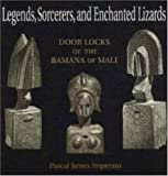 Legends, Sorcerers and Enchanted Lizards : Door Locks of the Bamana of Mali, Imperato, Pascal James, 0841914141