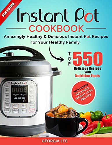 Instant Pot Cookbook: Top 550 Amazingly Healthy & Delicious Instant Pot Recipes for Your Healthy Family. (With Nutrition Facts) Including Delicious Weight Loss Recipes. by Georgia Lee