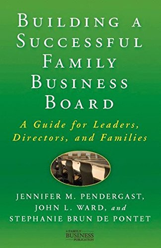 Building a Successful Family Business Board: A Guide for Leaders, Directors, and Families (A Family Business Publication)