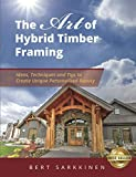 The Art of Hybrid Timber Framing: Timber Frame Ideas, Post & Beam Inspirations, Tips & Techniques