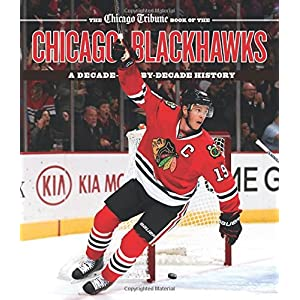 ba4827c4902 The Chicago Tribune Book of the Chicago Blackhawks  A Decade-by-Decade  History