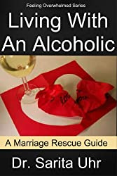 Living With An Alcoholic: A Marriage Rescue Guide (Feeling Overwhelmed Series Book 5)