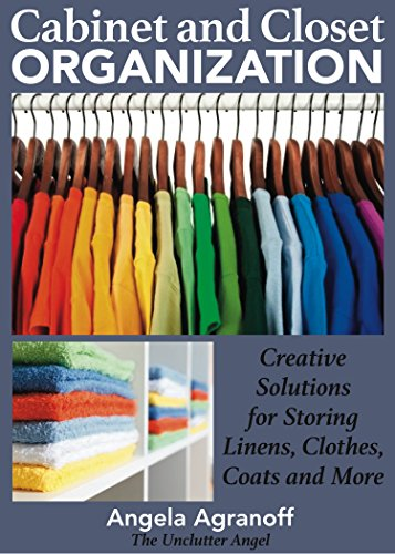 Organizing: Cabinet and Closet Organization: Creative Solutions for Storing Linens, Clothes, Coats and More by [Agranoff, Angela]