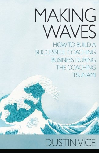 Making Waves: How to Build a Successful Coaching Business During the Coaching Tsunami by CreateSpace Independent Publishing Platform
