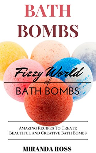 Bath Bombs: Fizzy World Of Bath Bombs - Amazing Recipes (Organic Body Care Recipes, Homemade Beauty Products, Bath Teas Book 2) -