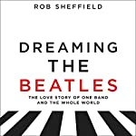 Dreaming the Beatles: A Love Story of One Band and the Whole World | Rob Sheffield