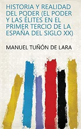 Historia y realidad del poder (el poder y las élites en el primer tercio de la España del siglo xx) eBook: Manuel Tuñón de Lara: Amazon.es: Tienda Kindle