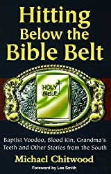 Hitting Below the Bible Belt: Blood Kin, Baptist Voodoo, Grandma's Teeth and Other Stories from the South