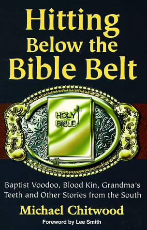 Hitting Below the Bible Belt: Baptist Voodoo, Blood Kin, Grandma's Teeth and Other Stories from the South