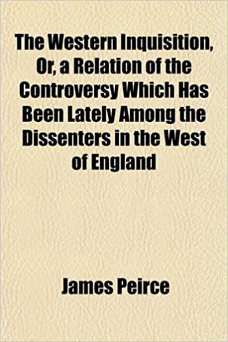 The Western Inquisition, Or, a Relation of the Controversy Which Has Been Lately Among the Dissenters in the West of England