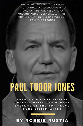 Paul Tudor Jones: Earn Your First Billion Dollars Using The Proven Systems of the Top Hedge Fund Billionaires (Trading Secrets Series)
