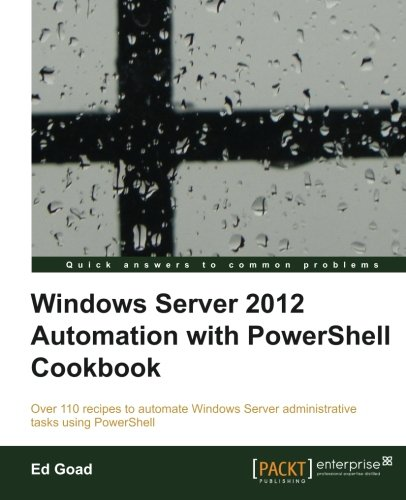 Windows Server 2012 Automation with PowerShell Cookbook by Ed Goad, Publisher : Packt Publishing