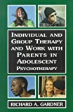 Individual and Group Therapy and Work with Parents in Adolescent Psychotherapy, Richard A. Gardner, 076570207X