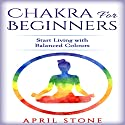 Chakra for Beginners: Start Living with Balanced Colours Audiobook by April Stone Narrated by Tanya Brown