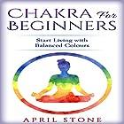 Chakra for Beginners: Start Living with Balanced Colours Hörbuch von April Stone Gesprochen von: Tanya Brown