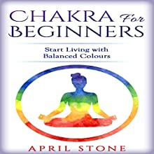Chakra for Beginners: Start Living with Balanced Colours | Livre audio Auteur(s) : April Stone Narrateur(s) : Tanya Brown