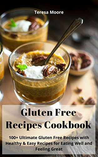 Gluten Free Recipes Cookbook: 100+ Ultimate Gluten Free Recipes with Healthy & Easy Recipes for Eating Well and Feeling Great (Quick and Easy Natural Food Book 56) by Teresa  Moore