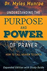 Understanding the Purpose and Power of Prayer: How to Call Heaven to Earth