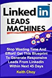 LinkedIn Leads Machines: Stop Wasting Time And Effort! Get This Blueprint To Generate Responsive Leads From LinkedIn Within 45 Days