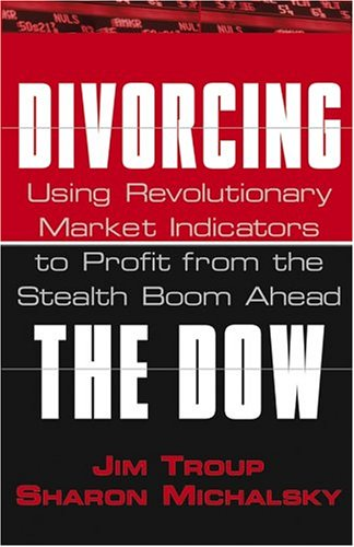 Divorcing the Dow: Using Revolutionary Market Indicators to Profit from the Stealth Boom Ahead