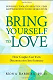 Bring Yourself to Love: How Couples Can Turn Disconnection into Intimacy and Creative Communication for a Naturally Spiritual Marriage/Committed Relationship, Using Internal Family Systems [Paperback]