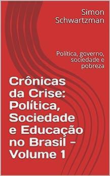 Crônicas da Crise: Política, Sociedade e Educação no Brasil - Volume 1: Política, governo, sociedade e pobreza por [Schwartzman, Simon]