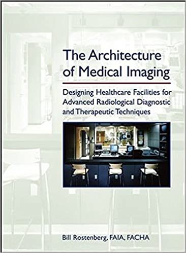 The Architecture Of Medical Imaging Designing Healthcare Facilities For Advanced Radiological Diagnostic And Therapeutic Techniques 2nd Edition