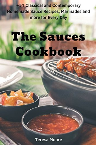The Sauces Cookbook:  +51 Classical and Contemporary Homemade Sauce Recipes, Marinades and more for Every Day (Quick and Easy Natural Food) by Teresa Moore