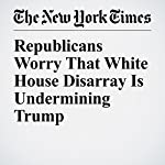 Republicans Worry That White House Disarray Is Undermining Trump | Alexander Burns,Michael D. Shear