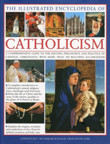 The Illustrated Encyclopedia of Catholicism A complete guide to the history, philosophy and practice of Catholic Christianity with more than 500 beautiful illustrations [Reverend Ronald Creighton-Jobe - Mary Francis Budzik - Michael Kerrigan - Charles Ph