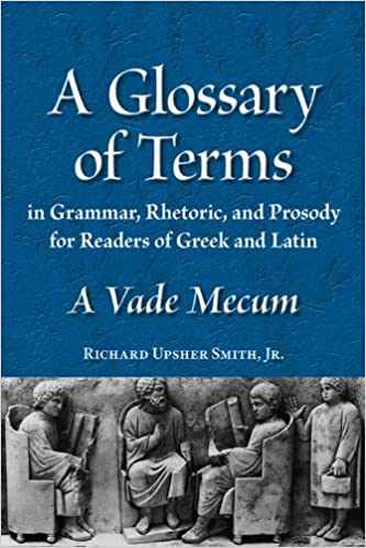 By Richard Upsher Smith A Glossary of Terms in Grammar, Rhetoric, and Prosody for Readers of Greek and Latin: A Vade Mecum ( (first)