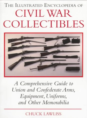 The Illustrated Encyclopedia of Civil War Collectibles: A Comprehensive Guide to Union and Condederate Arms, Equipment, Uniforms, and Other Memorabilia