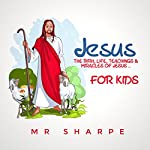 Jesus: The Birth, Life, Teachings and Miracles of Jesus... For Kids! | M.R Sharpe
