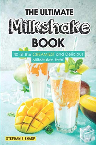 The Ultimate Milkshake Book: 30 of the CREAMIEST and Delicious Milkshakes Ever! by Stephanie Sharp