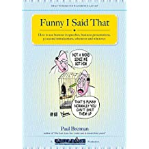 Funny I Said That: How to use humour in speeches, business presentations, 30 second introductions, whenever and wherever
