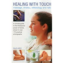 Healing with Touch: Massage, Shiatsu, Reflexology and Reiki: A concise guide to the therapeutic power of hands, shown in over 170 practical photographs