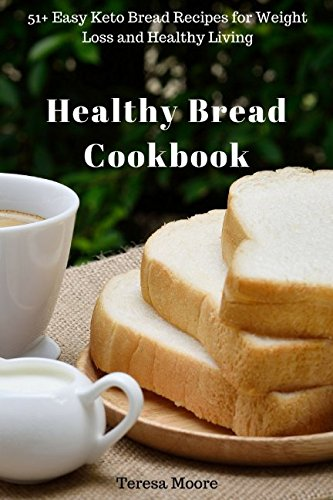 Healthy Bread Cookbook: 51+ Easy Keto Bread Recipes for Weight Loss and Healthy Living (Quick and Easy Natural Food) by Teresa Moore