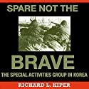 Spare Not the Brave: The Special Activities Group in Korea Audiobook by Richard L. Kiper Narrated by Capt. Kevin F. Spalding USNR-Ret