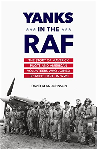 Yanks in the RAF: The Story of Maverick Pilots and American Volunteers Who Joined Britain's Fight in WWII