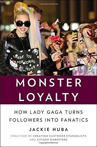 Monster Loyalty: How Lady Gaga Turns Followers into Fanatics by Huba, Jackie(May 2, 2013) Hardcover