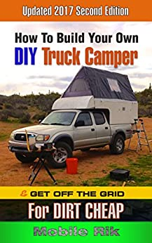 How To Build Your Own DIY Truck Camper And Get Off The Grid For Dirt Cheap by [Rik, Mobile]