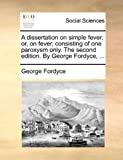 A Dissertation on Simple Fever; or, on Fever, Consisting of One Paroxysm Only the Second Edition by George Fordyce, George Fordyce, 1140907271